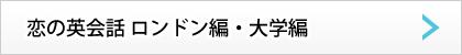 恋の英会話 ロンドン編 大学編